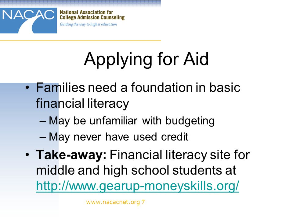 www.nacacnet.org 7 Applying for Aid Families need a foundation in basic financial literacy –May be unfamiliar with budgeting –May never have used credit Take-away: Financial literacy site for middle and high school students at http://www.gearup-moneyskills.org/ http://www.gearup-moneyskills.org/