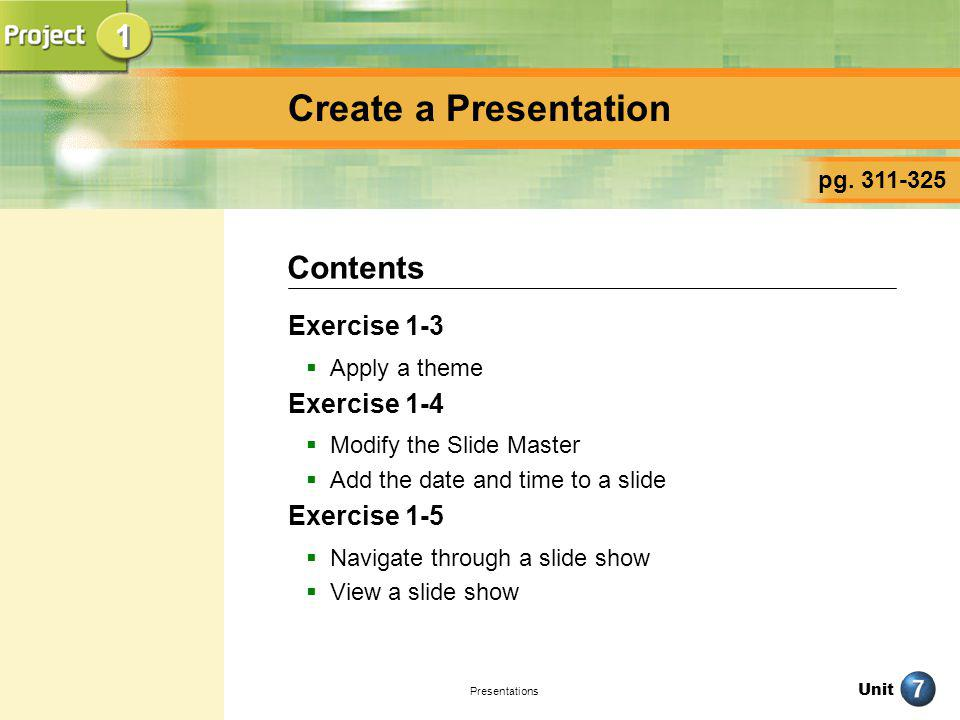 Unit Presentations Create a Presentation Exercise 1-3 Apply a theme Exercise 1-4 Modify the Slide Master Add the date and time to a slide Exercise 1-5