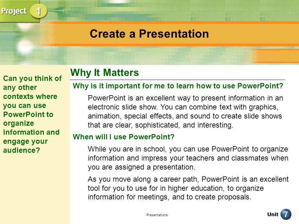 Unit Presentations Why is it important for me to learn how to use PowerPoint? PowerPoint is an excellent way to present information in an electronic s