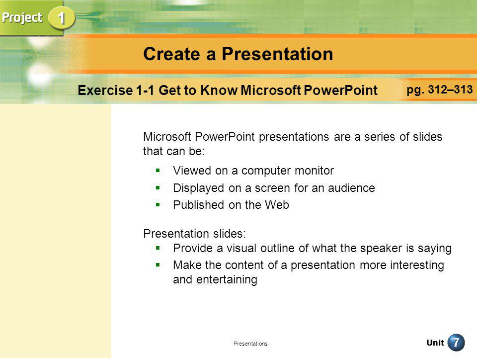 Unit Presentations Create a Presentation pg. 312–313 Exercise 1-1 Get to Know Microsoft PowerPoint Microsoft PowerPoint presentations are a series of