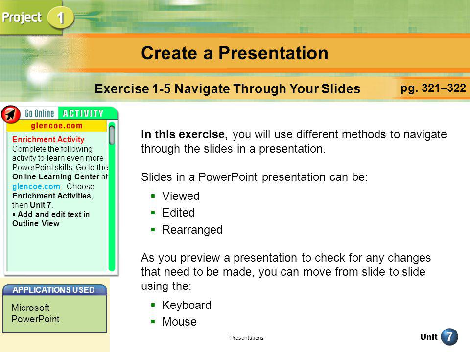 Unit Presentations Create a Presentation pg. 321–322 Exercise 1-5 Navigate Through Your Slides In this exercise, you will use different methods to nav