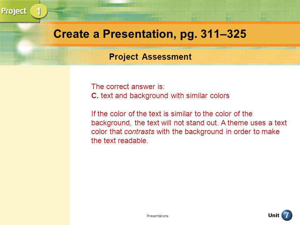 Unit Presentations Create a Presentation, pg. 311–325 Project Assessment The correct answer is: C. text and background with similar colors If the colo