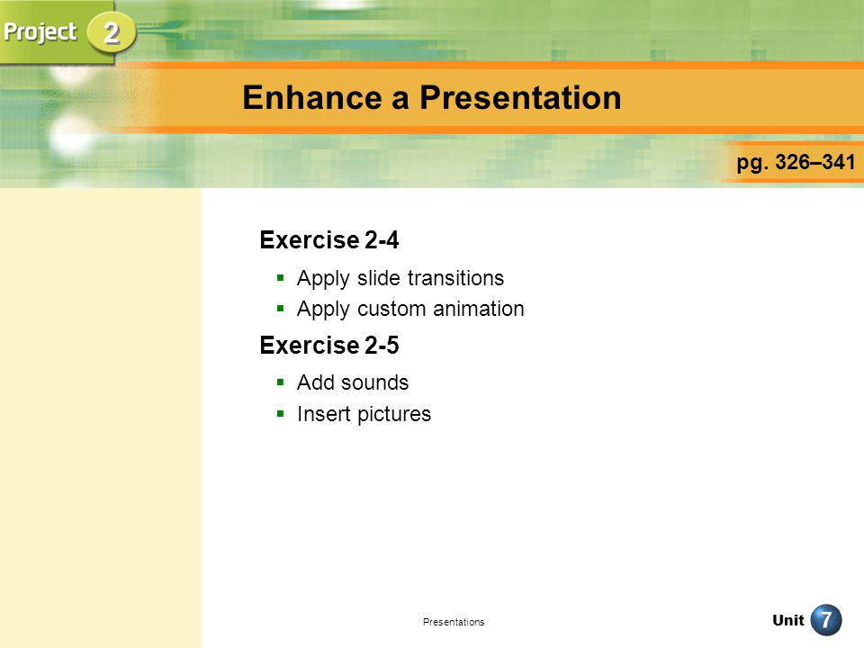 Unit Presentations Enhance a Presentation Exercise 2-4 Apply slide transitions Apply custom animation Exercise 2-5 Add sounds Insert pictures pg. 326–