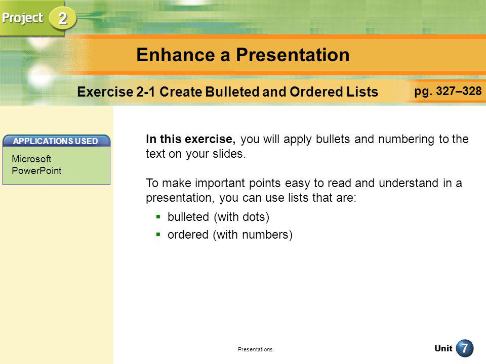 Unit Presentations Enhance a Presentation pg. 327–328 Exercise 2-1 Create Bulleted and Ordered Lists In this exercise, you will apply bullets and numb