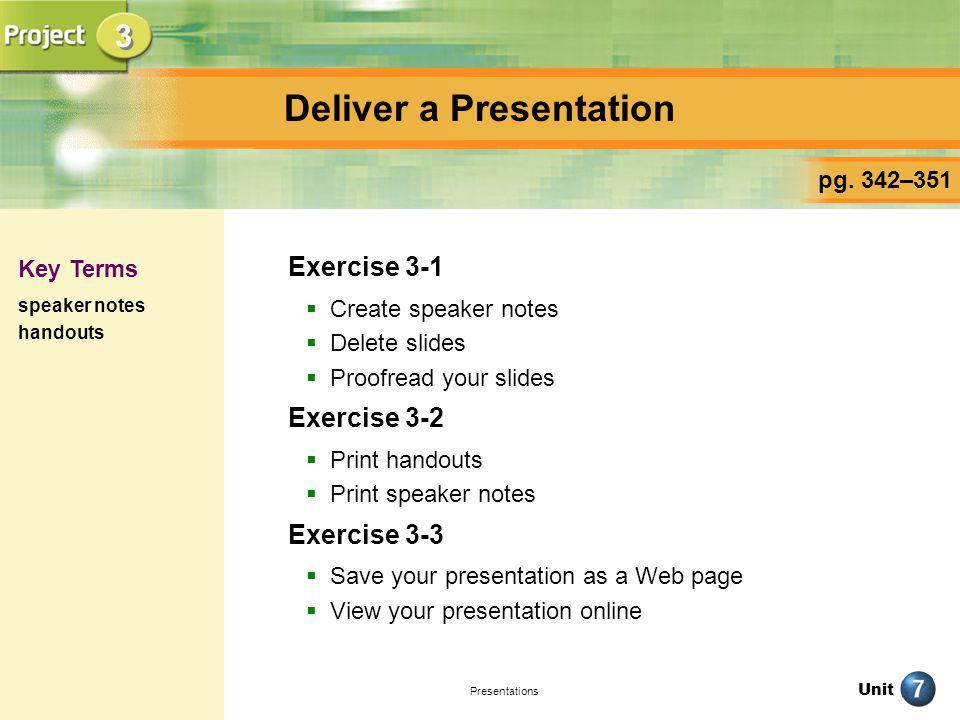 Unit Presentations Deliver a Presentation Exercise 3-1 Create speaker notes Delete slides Proofread your slides Exercise 3-2 Print handouts Print spea