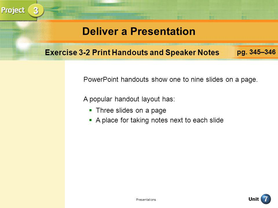 Unit Presentations Deliver a Presentation pg. 345–346 Exercise 3-2 Print Handouts and Speaker Notes PowerPoint handouts show one to nine slides on a p