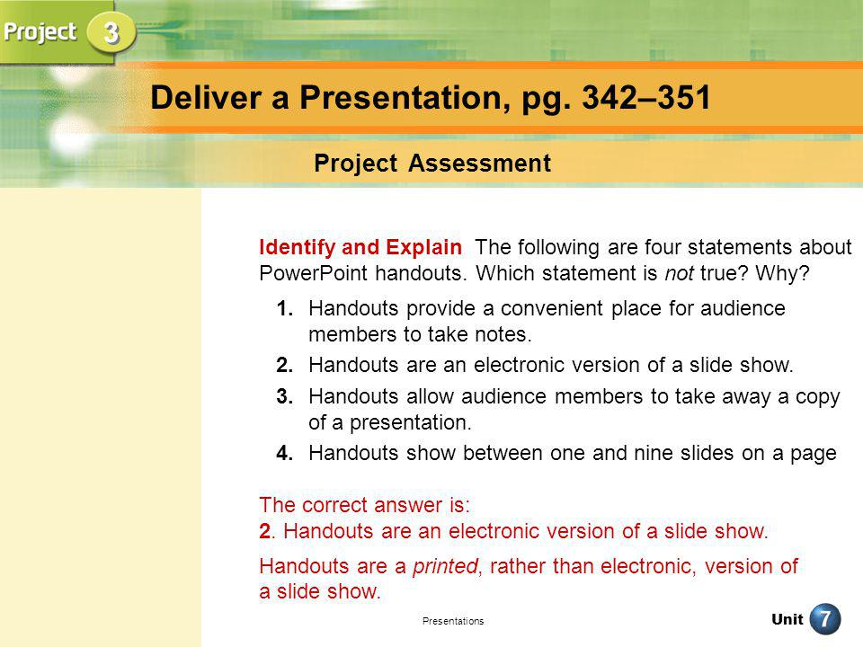 Unit Presentations Deliver a Presentation, pg. 342–351 Project Assessment Identify and Explain The following are four statements about PowerPoint hand