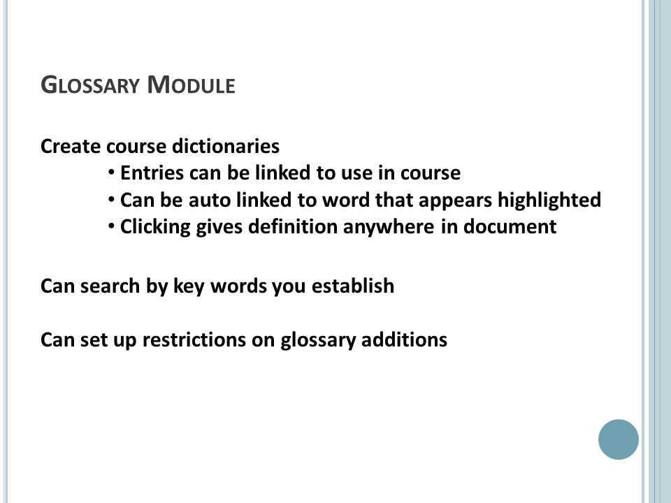 G LOSSARY M ODULE Create course dictionaries Entries can be linked to use in course Can be auto linked to word that appears highlighted Clicking gives definition anywhere in document Can search by key words you establish Can set up restrictions on glossary additions