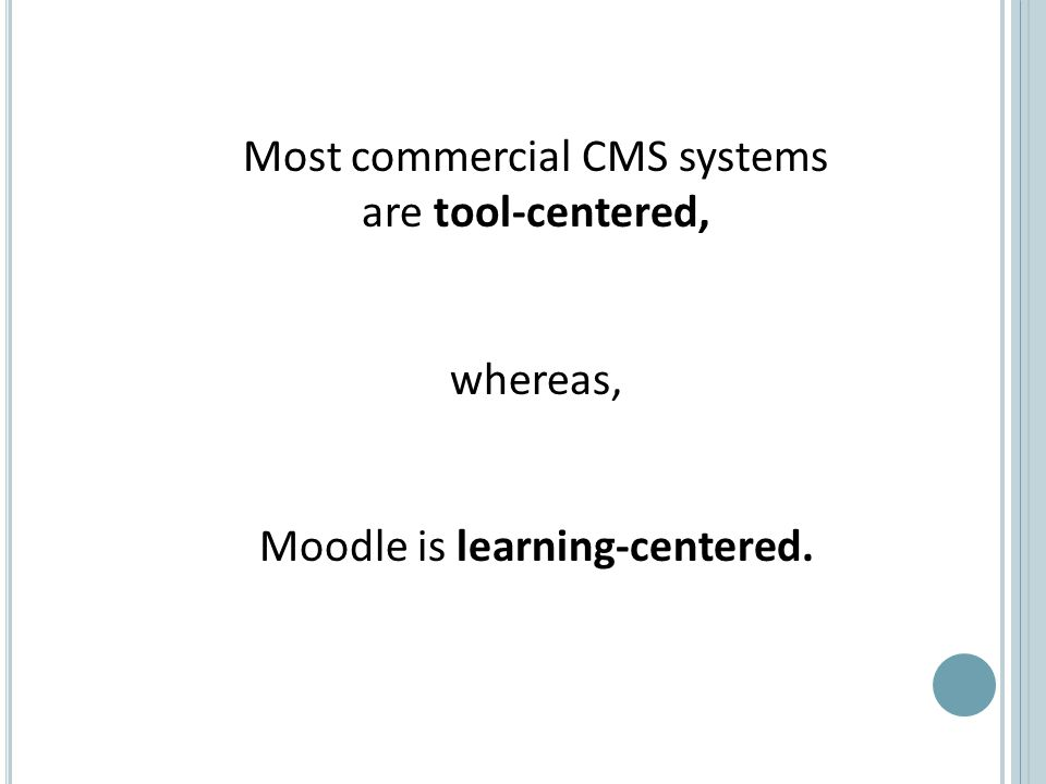 Most commercial CMS systems are tool-centered, whereas, Moodle is learning-centered.