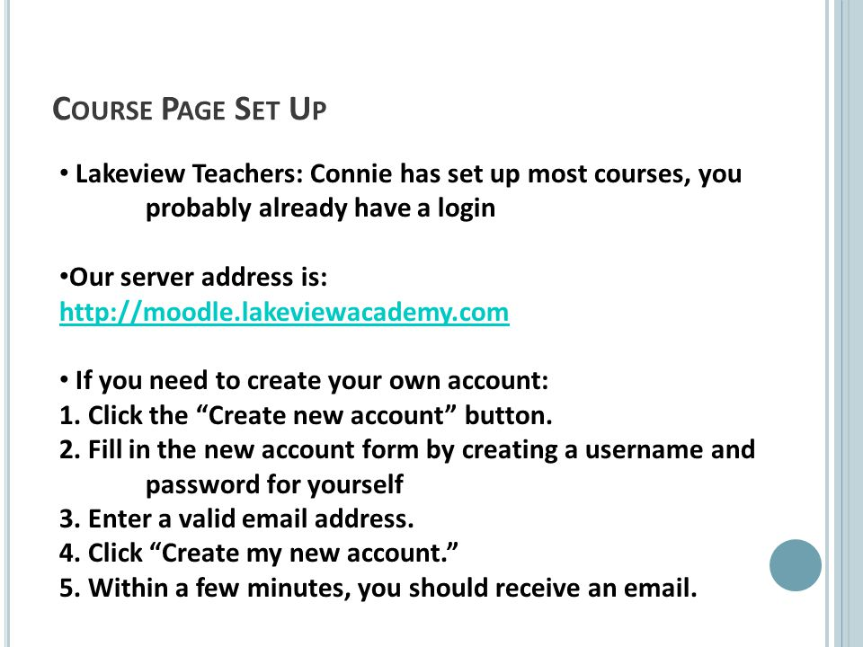 C OURSE P AGE S ET U P Lakeview Teachers: Connie has set up most courses, you probably already have a login Our server address is: http://moodle.lakeviewacademy.com If you need to create your own account: 1.