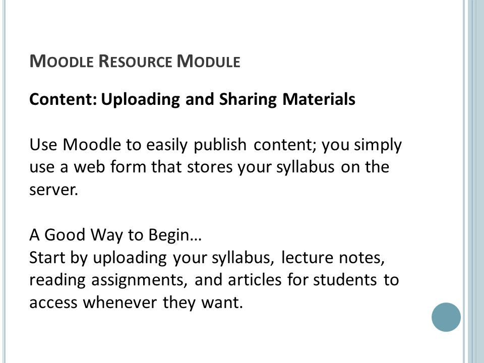 M OODLE R ESOURCE M ODULE Content: Uploading and Sharing Materials Use Moodle to easily publish content; you simply use a web form that stores your syllabus on the server.