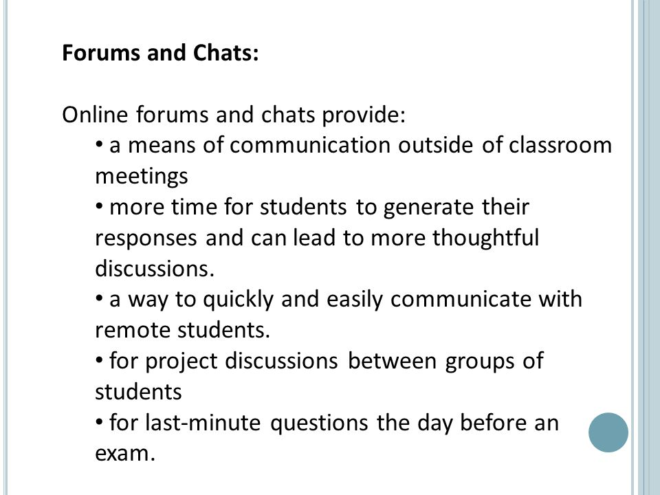 Forums and Chats: Online forums and chats provide: a means of communication outside of classroom meetings more time for students to generate their responses and can lead to more thoughtful discussions.