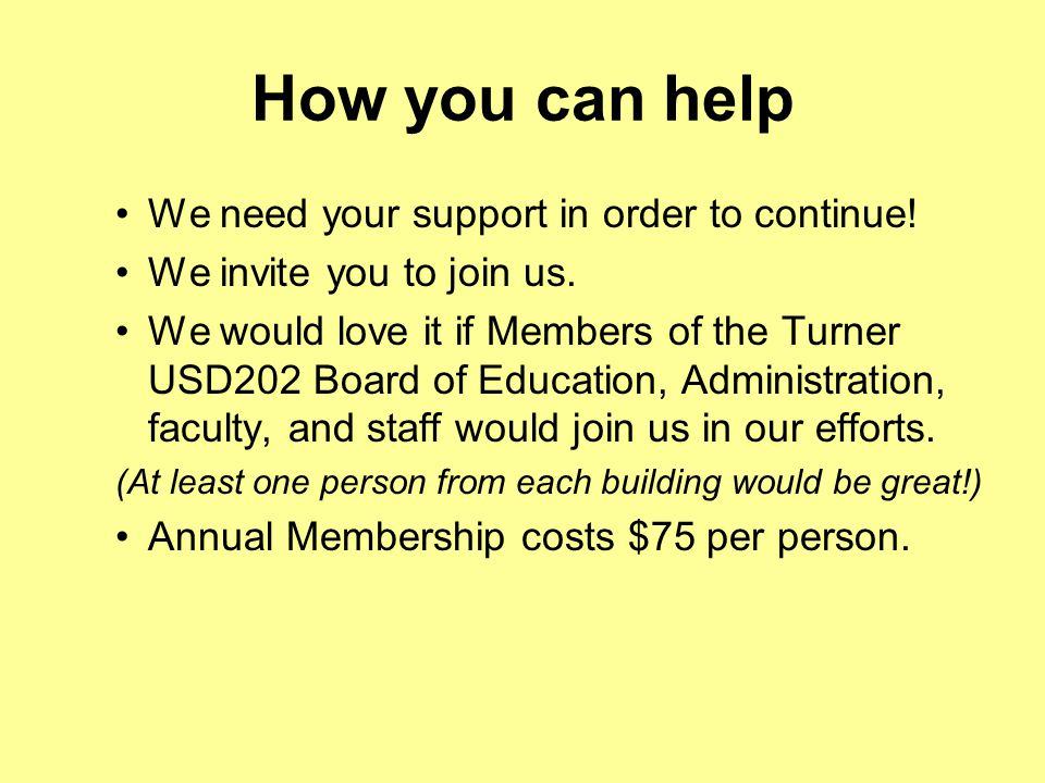How you can help We need your support in order to continue! We invite you to join us. We would love it if Members of the Turner USD202 Board of Educat