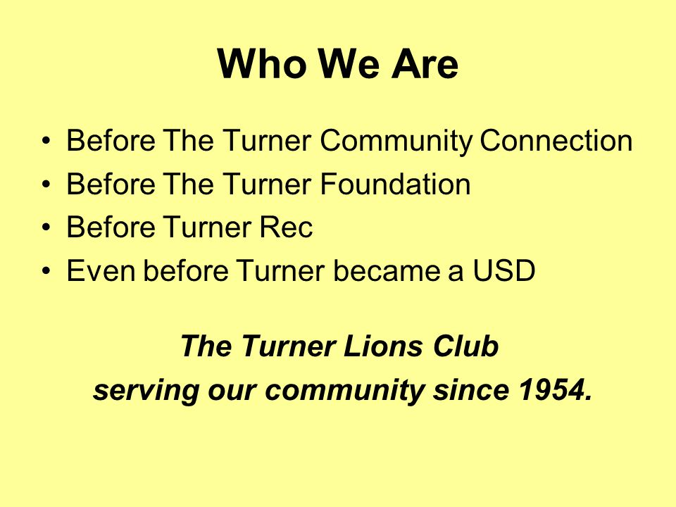 Who We Are Before The Turner Community Connection Before The Turner Foundation Before Turner Rec Even before Turner became a USD The Turner Lions Club serving our community since 1954.