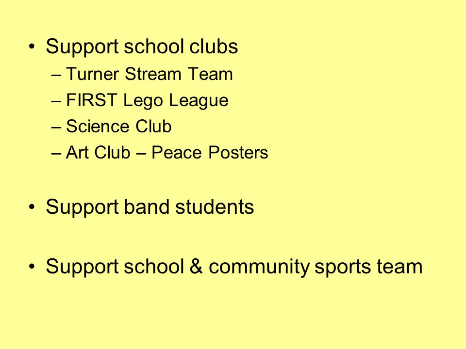 Support school clubs –Turner Stream Team –FIRST Lego League –Science Club –Art Club – Peace Posters Support band students Support school & community sports team