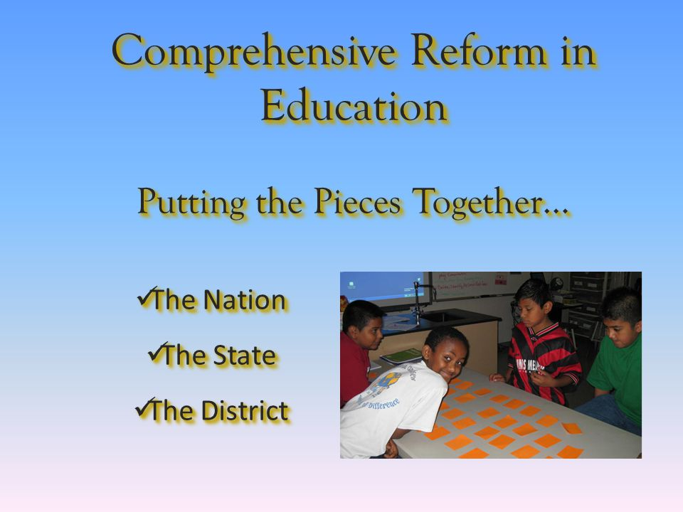 Comprehensive Reform in Education Putting the Pieces Together… The Nation The Nation The State The State The District The District The Nation The Nation The State The State The District The District