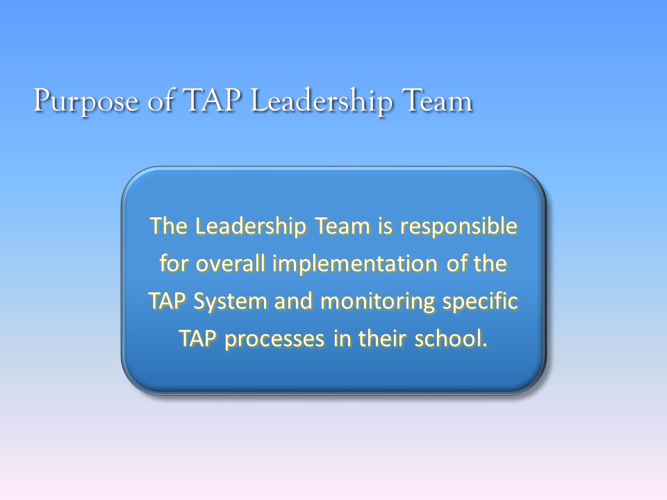 Purpose of TAP Leadership Team The Leadership Team is responsible for overall implementation of the TAP System and monitoring specific TAP processes in their school.