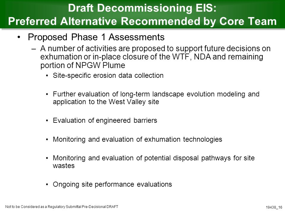 Not to be Considered as a Regulatory Submittal Pre-Decisional DRAFT 19438_16 Draft Decommissioning EIS: Preferred Alternative Recommended by Core Team Proposed Phase 1 Assessments –A number of activities are proposed to support future decisions on exhumation or in-place closure of the WTF, NDA and remaining portion of NPGW Plume Site-specific erosion data collection Further evaluation of long-term landscape evolution modeling and application to the West Valley site Evaluation of engineered barriers Monitoring and evaluation of exhumation technologies Monitoring and evaluation of potential disposal pathways for site wastes Ongoing site performance evaluations