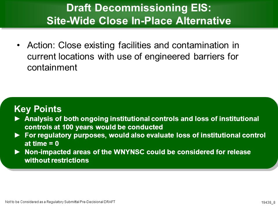 Not to be Considered as a Regulatory Submittal Pre-Decisional DRAFT 19438_8 Draft Decommissioning EIS: Site-Wide Close In-Place Alternative Action: Close existing facilities and contamination in current locations with use of engineered barriers for containment Key Points Analysis of both ongoing institutional controls and loss of institutional controls at 100 years would be conducted For regulatory purposes, would also evaluate loss of institutional control at time = 0 Non-impacted areas of the WNYNSC could be considered for release without restrictions