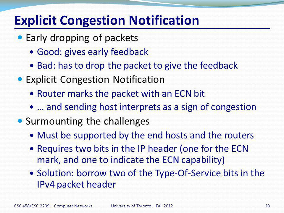 Explicit Congestion Notification Early dropping of packets Good: gives early feedback Bad: has to drop the packet to give the feedback Explicit Conges