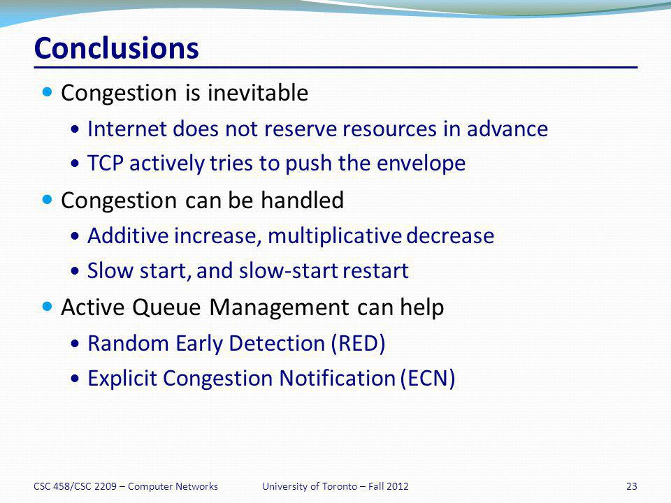 Conclusions Congestion is inevitable Internet does not reserve resources in advance TCP actively tries to push the envelope Congestion can be handled