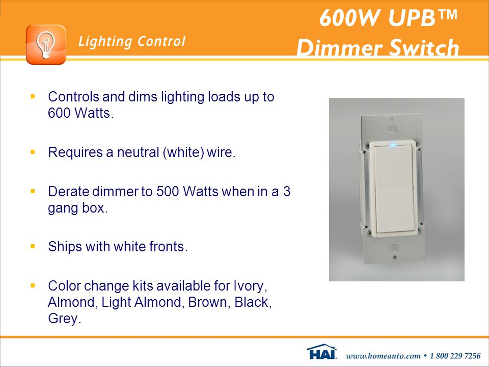600W UPB Dimmer Switch Controls and dims lighting loads up to 600 Watts. Requires a neutral (white) wire. Derate dimmer to 500 Watts when in a 3 gang