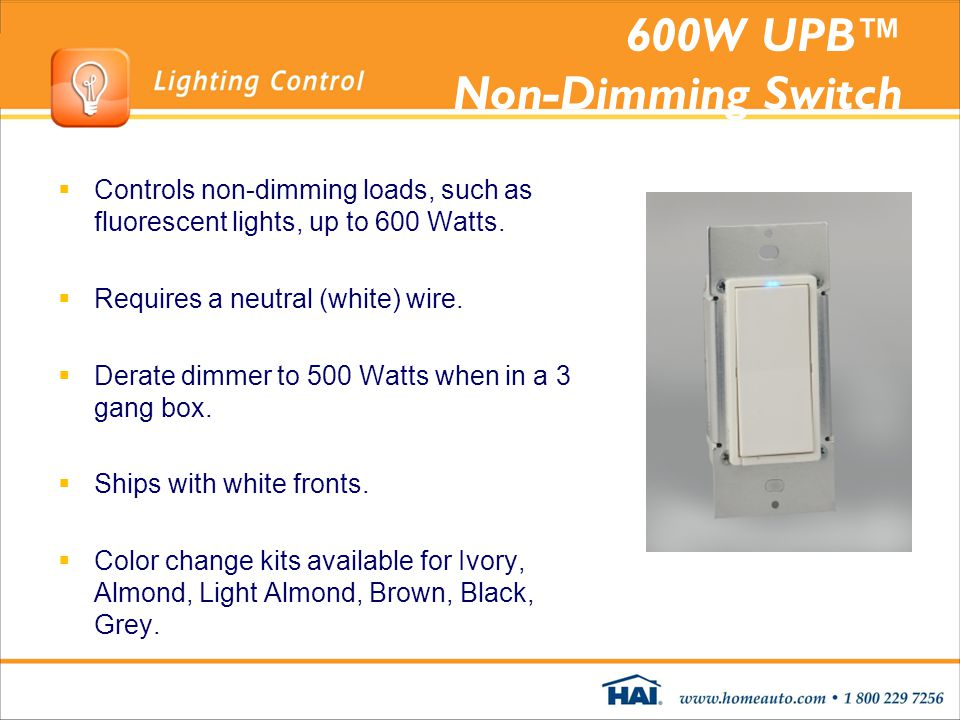 600W UPB Non-Dimming Switch Controls non-dimming loads, such as fluorescent lights, up to 600 Watts. Requires a neutral (white) wire. Derate dimmer to