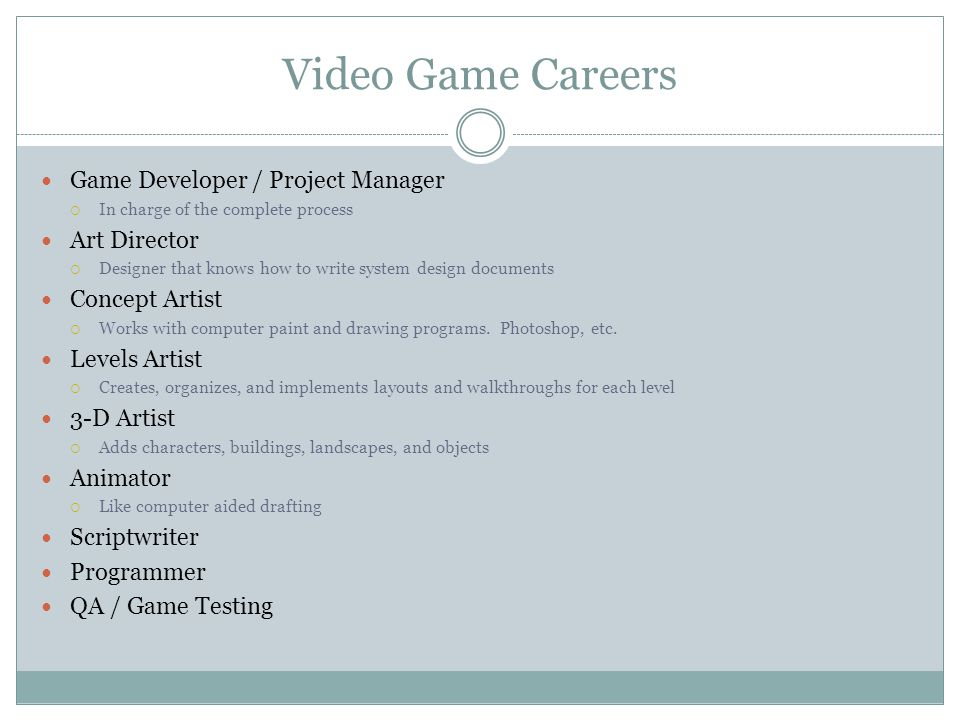 Video Game Careers Game Developer / Project Manager In charge of the complete process Art Director Designer that knows how to write system design docu