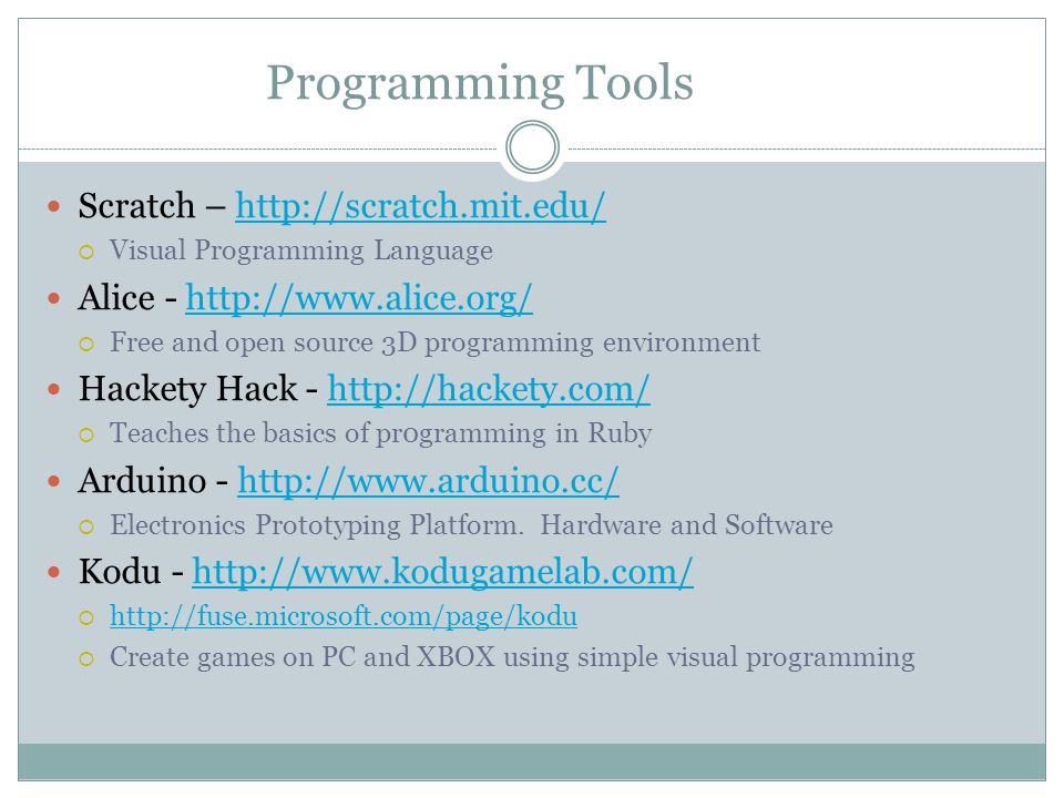 Programming Tools Scratch – http://scratch.mit.edu/http://scratch.mit.edu/ Visual Programming Language Alice - http://www.alice.org/http://www.alice.o