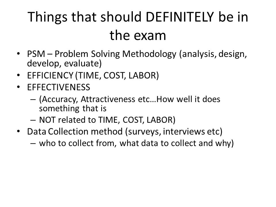 Things that should DEFINITELY be in the exam PSM – Problem Solving Methodology (analysis, design, develop, evaluate) EFFICIENCY (TIME, COST, LABOR) EFFECTIVENESS – (Accuracy, Attractiveness etc…How well it does something that is – NOT related to TIME, COST, LABOR) Data Collection method (surveys, interviews etc) – who to collect from, what data to collect and why)