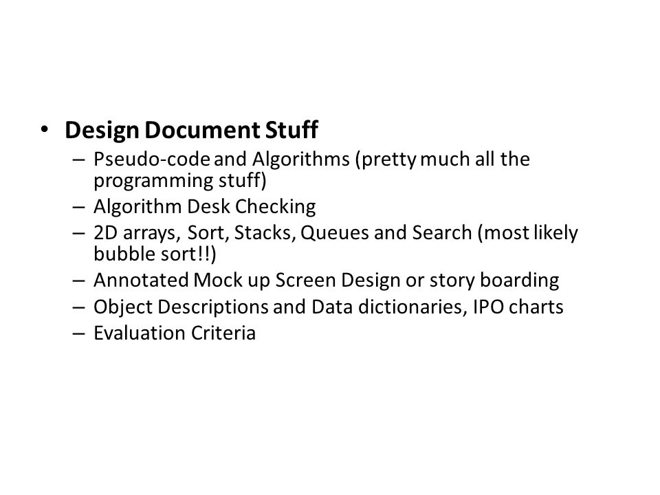 Design Document Stuff – Pseudo-code and Algorithms (pretty much all the programming stuff) – Algorithm Desk Checking – 2D arrays, Sort, Stacks, Queues