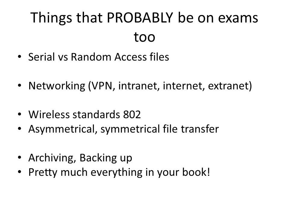 Things that PROBABLY be on exams too Serial vs Random Access files Networking (VPN, intranet, internet, extranet) Wireless standards 802 Asymmetrical,