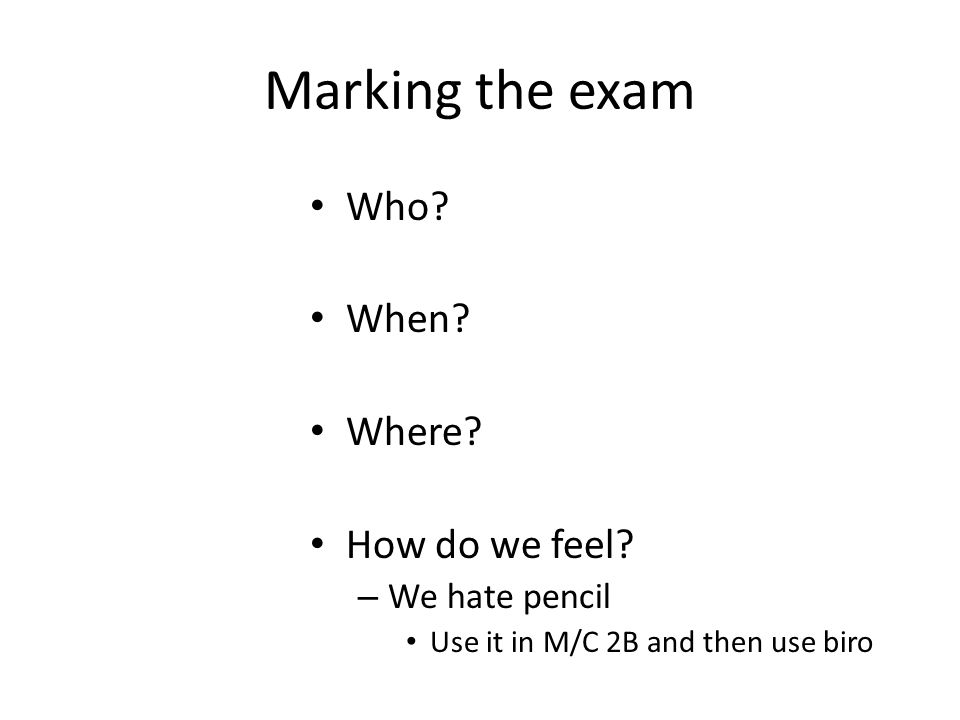 Marking the exam Who? When? Where? How do we feel? – We hate pencil Use it in M/C 2B and then use biro