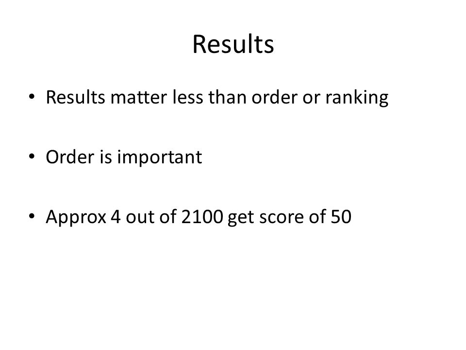 Results Results matter less than order or ranking Order is important Approx 4 out of 2100 get score of 50