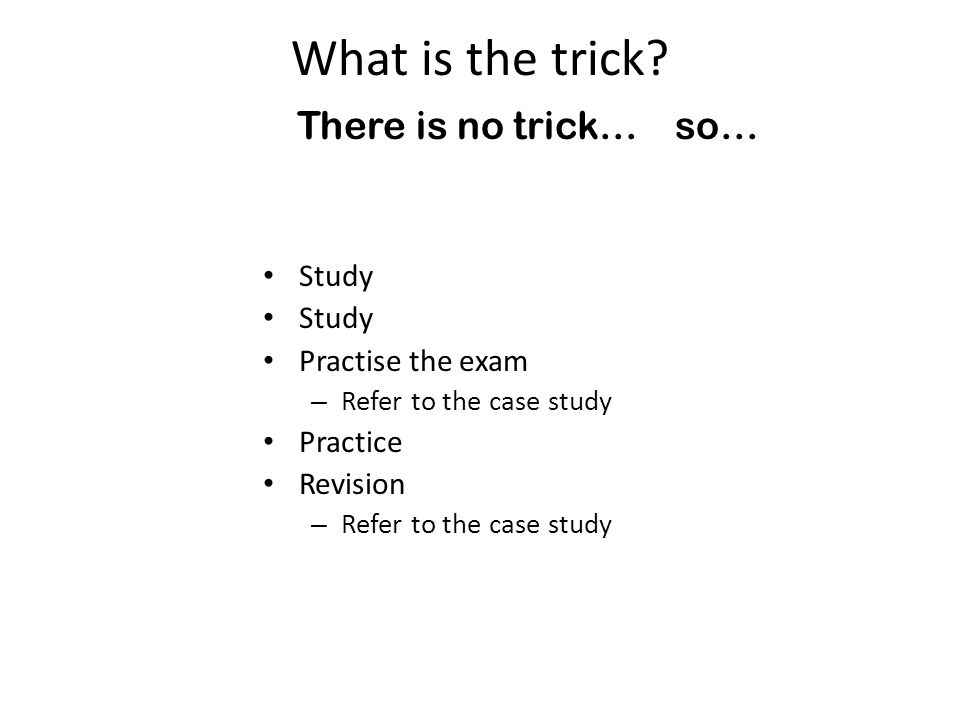 What is the trick? There is no trick… so… Study Practise the exam – Refer to the case study Practice Revision – Refer to the case study
