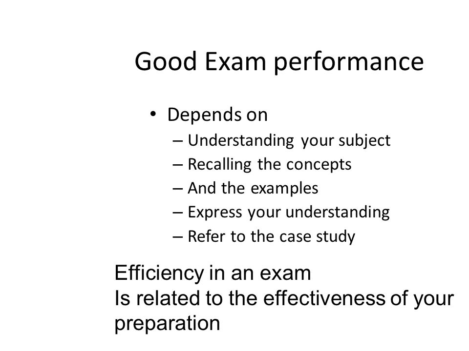 Good Exam performance Depends on – Understanding your subject – Recalling the concepts – And the examples – Express your understanding – Refer to the case study Efficiency in an exam Is related to the effectiveness of your preparation