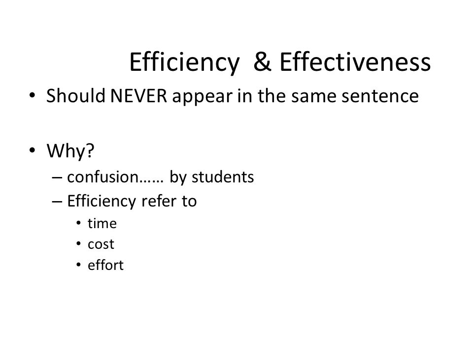 Efficiency & Effectiveness Should NEVER appear in the same sentence Why? – confusion…… by students – Efficiency refer to time cost effort