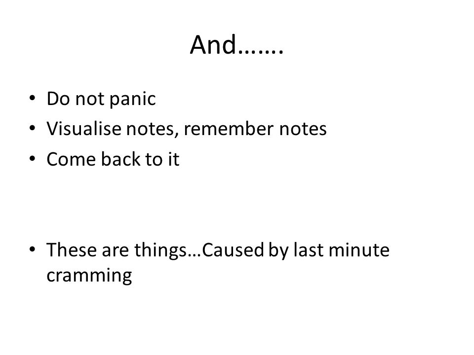 And……. Do not panic Visualise notes, remember notes Come back to it These are things…Caused by last minute cramming