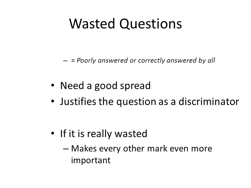 Wasted Questions – = Poorly answered or correctly answered by all Need a good spread Justifies the question as a discriminator If it is really wasted