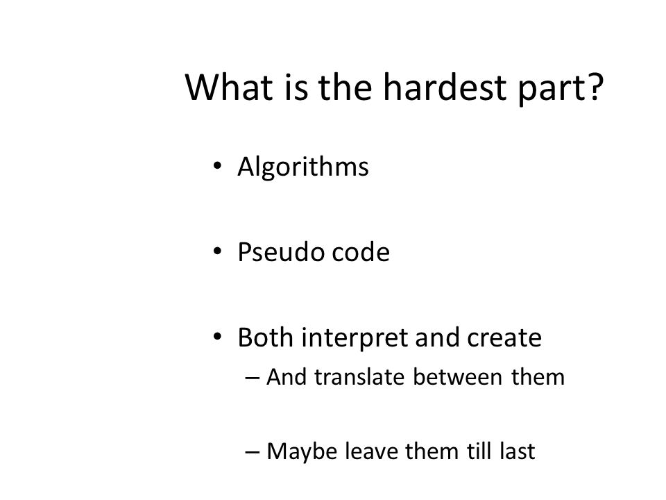 What is the hardest part? Algorithms Pseudo code Both interpret and create – And translate between them – Maybe leave them till last
