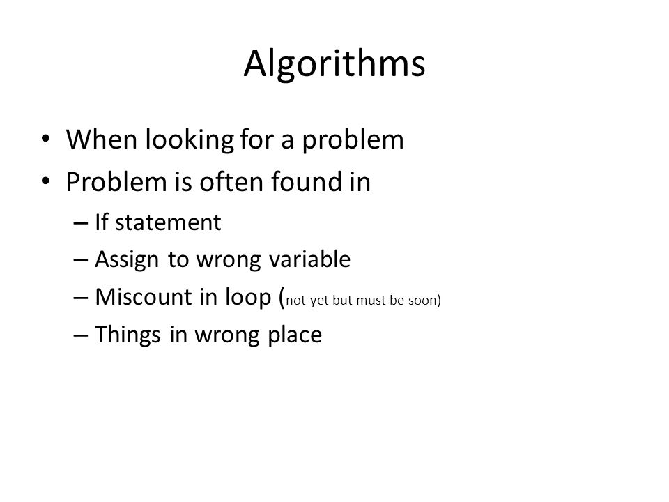 Algorithms When looking for a problem Problem is often found in – If statement – Assign to wrong variable – Miscount in loop ( not yet but must be soo