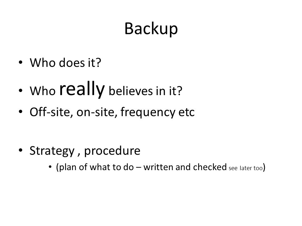 Backup Who does it? Who really believes in it? Off-site, on-site, frequency etc Strategy, procedure (plan of what to do – written and checked see late