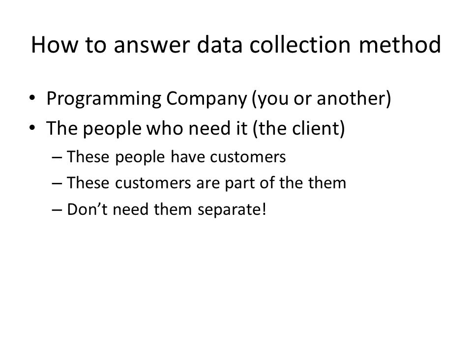 How to answer data collection method Programming Company (you or another) The people who need it (the client) – These people have customers – These customers are part of the them – Dont need them separate!