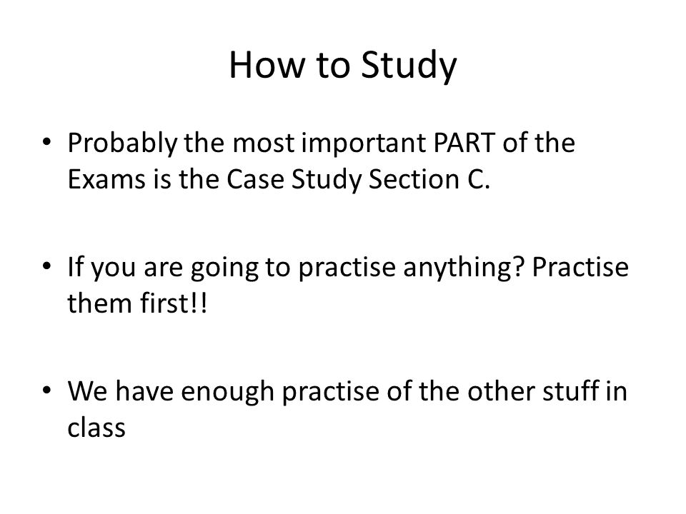 How to Study Probably the most important PART of the Exams is the Case Study Section C.