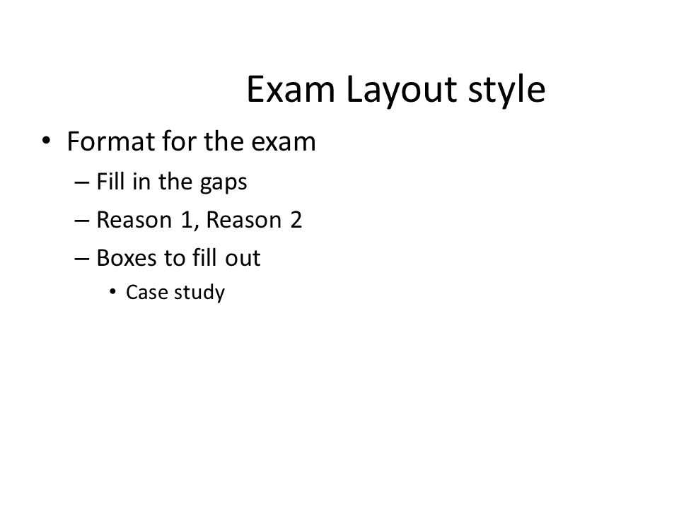 Exam Layout style Format for the exam – Fill in the gaps – Reason 1, Reason 2 – Boxes to fill out Case study