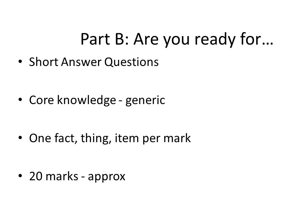 Part B: Are you ready for… Short Answer Questions Core knowledge - generic One fact, thing, item per mark 20 marks - approx