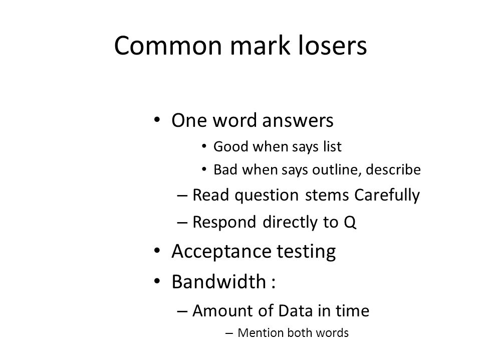 Common mark losers One word answers Good when says list Bad when says outline, describe – Read question stems Carefully – Respond directly to Q Acceptance testing Bandwidth : – Amount of Data in time – Mention both words