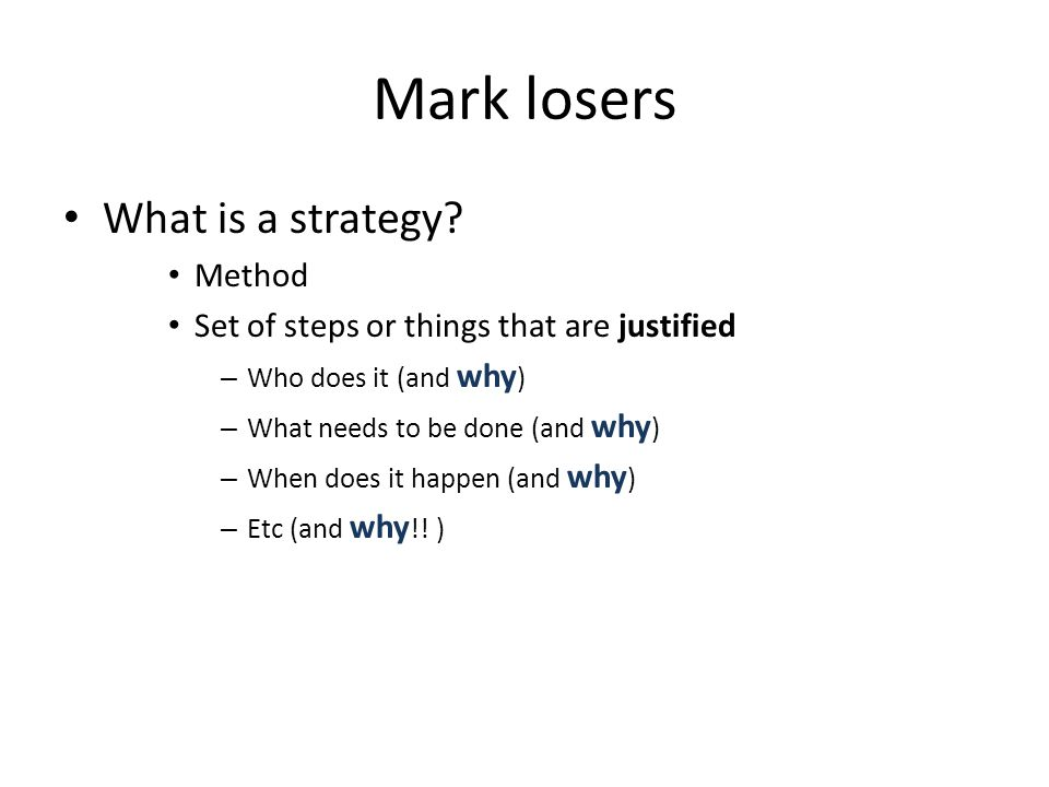 Mark losers What is a strategy? Method Set of steps or things that are justified – Who does it (and why ) – What needs to be done (and why ) – When do