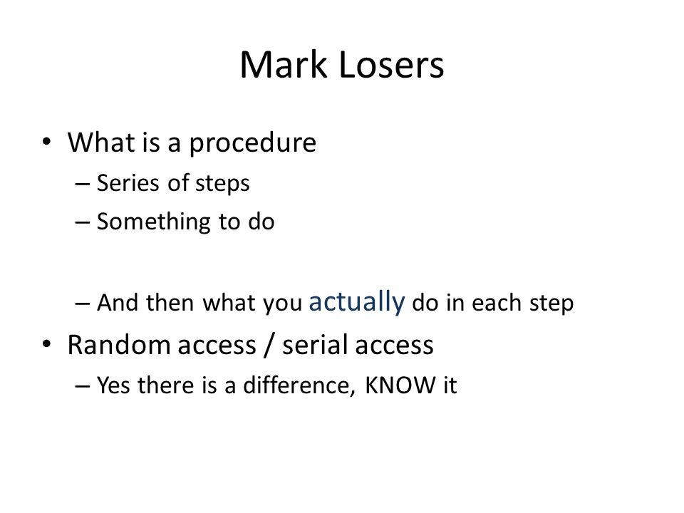 Mark Losers What is a procedure – Series of steps – Something to do – And then what you actually do in each step Random access / serial access – Yes t