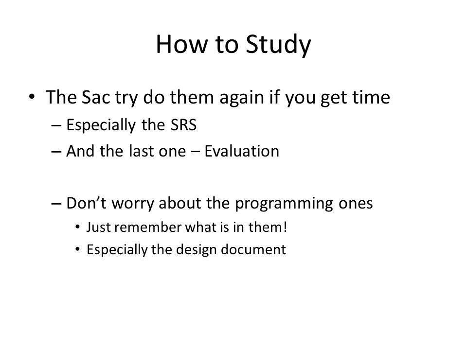 How to Study The Sac try do them again if you get time – Especially the SRS – And the last one – Evaluation – Dont worry about the programming ones Just remember what is in them.